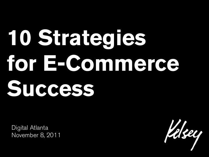 10 Strategiesfor E-CommerceSuccessDigital AtlantaNovember 8, 2011