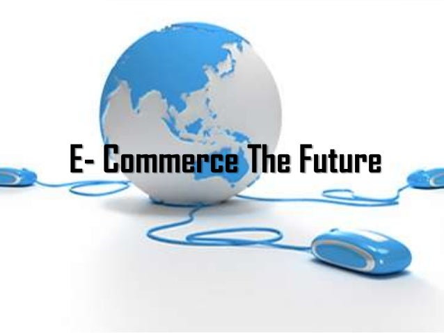 the future of electronic commerce The future of ecommerce will further advance the online experience, making it more responsive to the particular preferences and needs of the user.