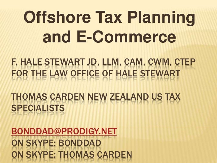 Offshore Tax Planning    and E-CommerceF. HALE STEWART JD, LLM, CAM, CWM, CTEPFOR THE LAW OFFICE OF HALE STEWARTTHOMAS CAR...