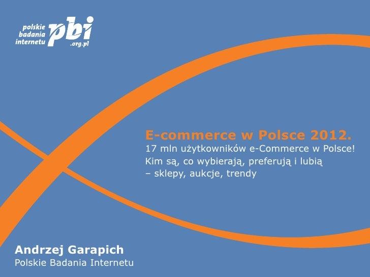E-commerce wPolsce 2012.                            17 mln użytkowników e-Commerce wPolsce!                            K...