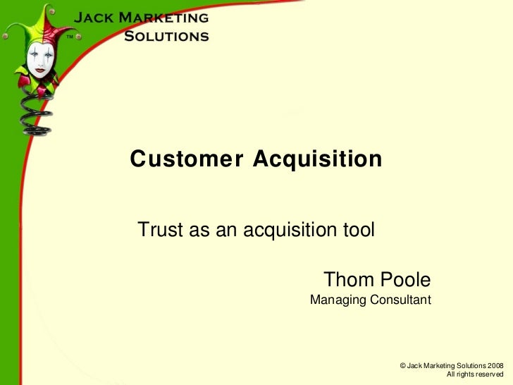 Customer Acquisition Trust as an acquisition tool Thom Poole Managing Consultant