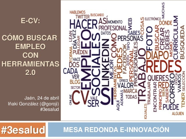 E-CV: CÓMO BUSCAR EMPLEO CON HERRAMIENTAS 2.0 MESA REDONDA E-INNOVACIÓN#3esalud Jaén, 24 de abril Iñaki González (@goroji)...