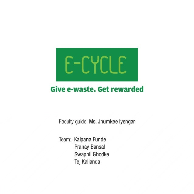 E-CYCLEGive e-waste. Get rewarded  Faculty guide: Ms. Jhumkee Iyengar  Team: Kalpana Funde        Pranay Bansal        Swa...