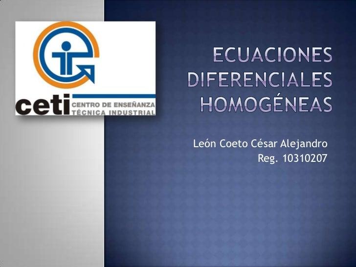 Ecuaciones diferenciales homogéneas<br />León Coeto César Alejandro<br />Reg. 10310207<br />