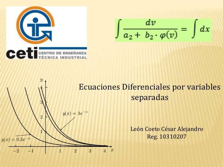 Ecuaciones Diferenciales por variables separadas<br />León Coeto César Alejandro<br />Reg. 10310207<br />