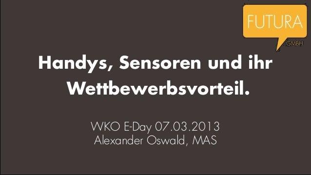 Handys, Sensoren und ihr  Wettbewerbsvorteil.     WKO E-Day 07.03.2013     Alexander Oswald, MAS