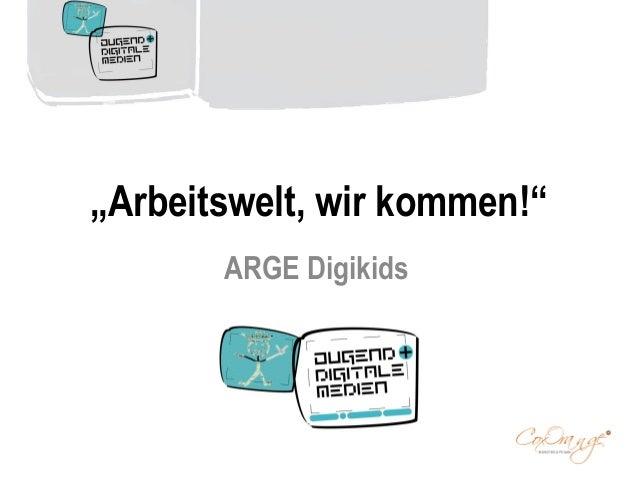 """""""Arbeitswelt, wir kommen!"""" ARGE Digikids"""