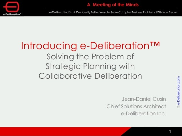 A Meeting of the Minds e-Deliberation™ : A Decidedly Better Way to Solve Complex Business Problems With Your Team 1 Introd...
