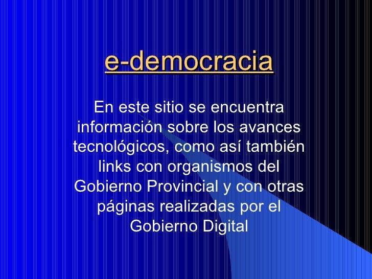 e-democracia     En este sitio se encuentra  información sobre los avances tecnológicos, como así también     links con or...