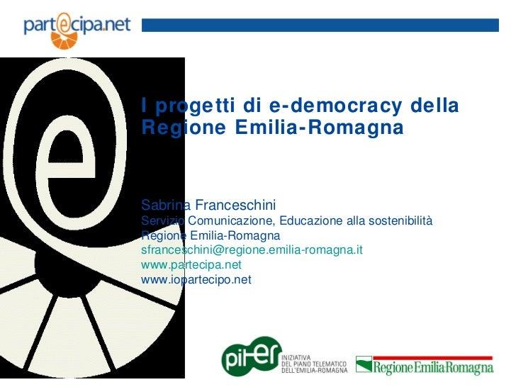 I progetti di e-democracy dellaRegione Emilia-RomagnaSabrina FranceschiniServizio Comunicazione, Educazione alla sostenibi...