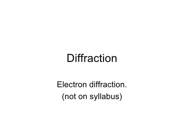 Diffraction  Electron diffraction.  (not on syllabus)