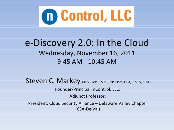 e-Discovery 2.0: In the Cloud      Wednesday, November 16, 2011          9:45 AM - 10:45 AMSteven C. Markey, MSIS, PMP, CI...