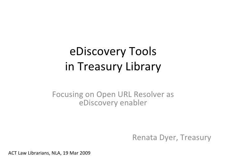 eDiscovery Tools in Treasury Library Focusing on Open URL Resolver as eDiscovery enabler ACT Law Librarians, NLA, 19 Mar 2...