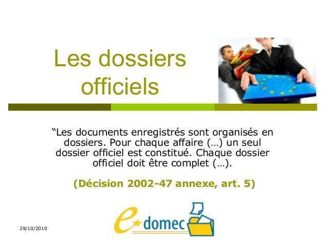 """29/10/2010 Les dossiers officiels """"Les documents enregistrés sont organisés en dossiers. Pour chaque affaire (…) un seul d..."""