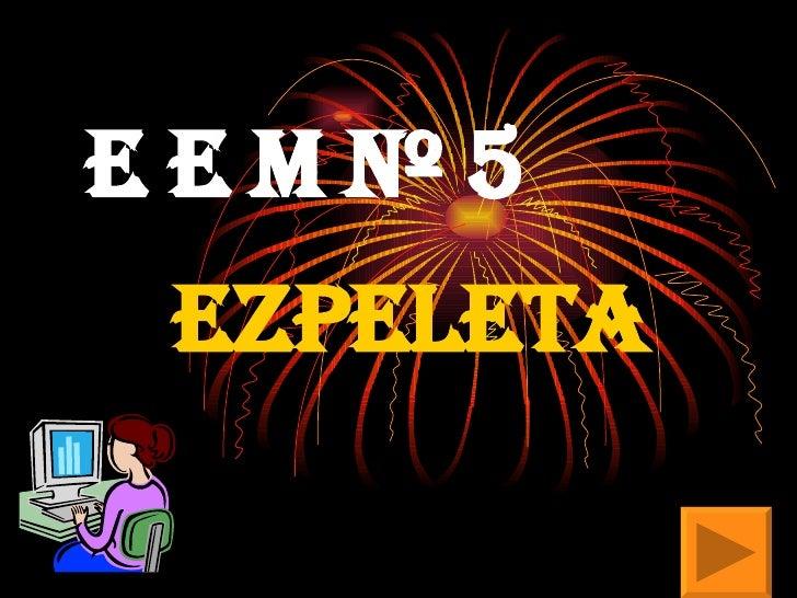 E E M Nº 5   EZPELETA