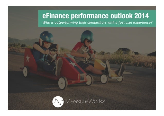 eFinance performance outlook 2014 Who	   is	   outperforming	   their	   compe1tors	   with	   a	   fast	   user	   experi...