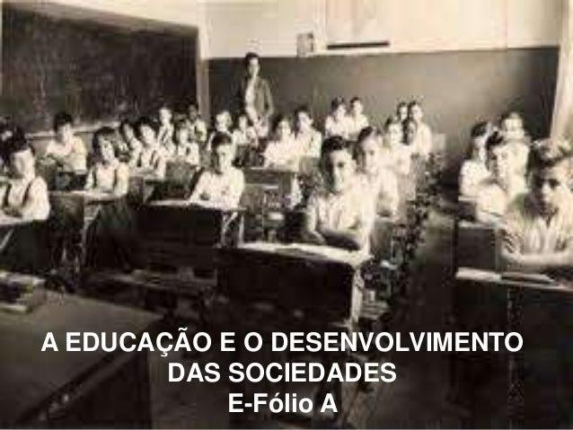 A EDUCAÇÃO E O DESENVOLVIMENTO  DAS SOCIEDADES  E-Fólio A