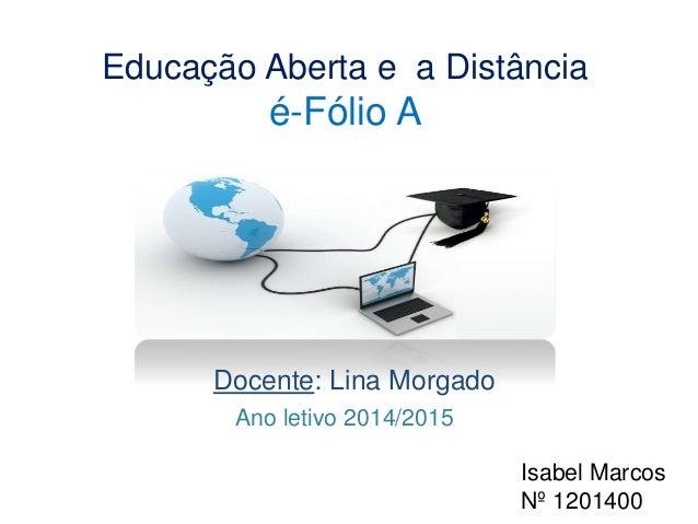 Educação Aberta e a Distância  é-Fólio A  Docente: Lina Morgado  Isabel Marcos  Nº 1201400  Ano letivo 2014/2015