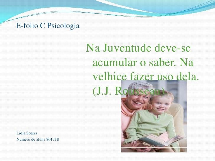 E-folio C Psicologia<br />Lidia Soares<br />Numero de aluna 801718<br />Na Juventude deve-se acumular o saber. Na velhi...