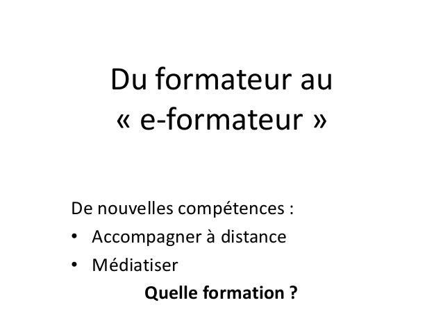 Du formateur au « e-formateur » De nouvelles compétences : • Accompagner à distance • Médiatiser Quelle formation ?