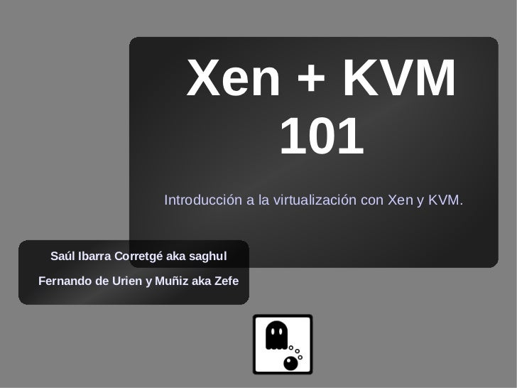 Xen + KVM                             101                       Introducción a la virtualización con Xen y KVM.     Saúl I...