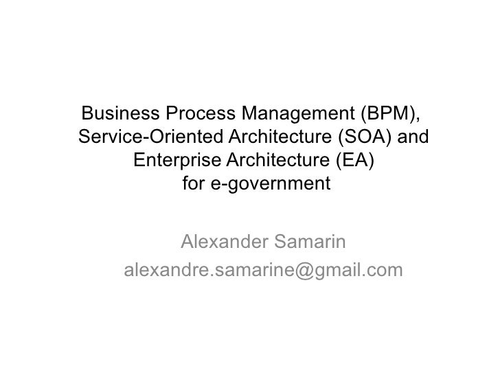 BUSINESS PROCESS MANAGEMENT (BPM),  SERVICE-ORIENTED ARCHITECTURE (S OA) AND ENTERPRISE ARCHITECTURE  (EA)   FOR E-GOVERNM...