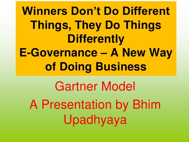 Winners Don't Do Different Things, They Do Things DifferentlyE-Governance – A New Way of Doing Business Gartner Model A Pr...