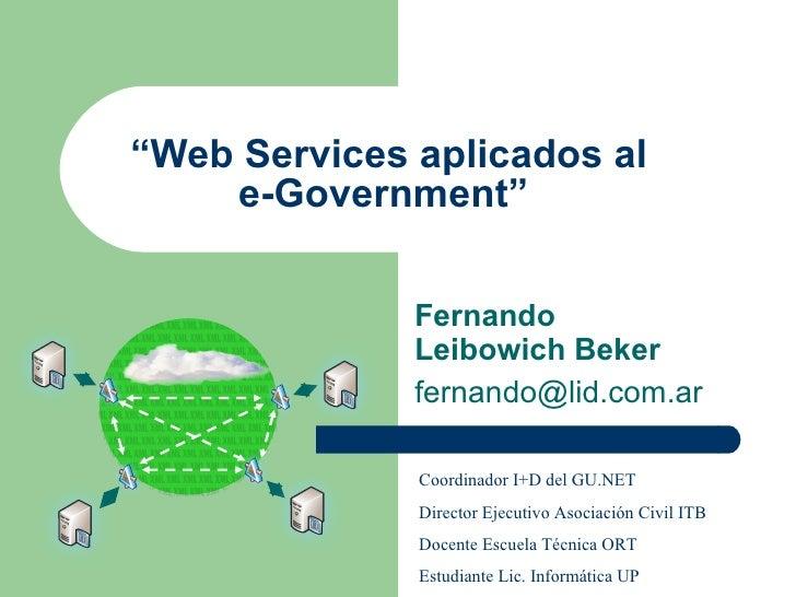 """ Web Services aplicados al e-Government""   Fernando   Leibowich Beker [email_address] Coordinador I+D del GU.NET Director..."
