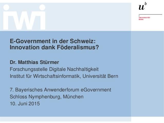 E-Government in der Schweiz: Innovation dank Föderalismus? Dr. Matthias Stürmer Forschungsstelle Digitale Nachhaltigkeit I...