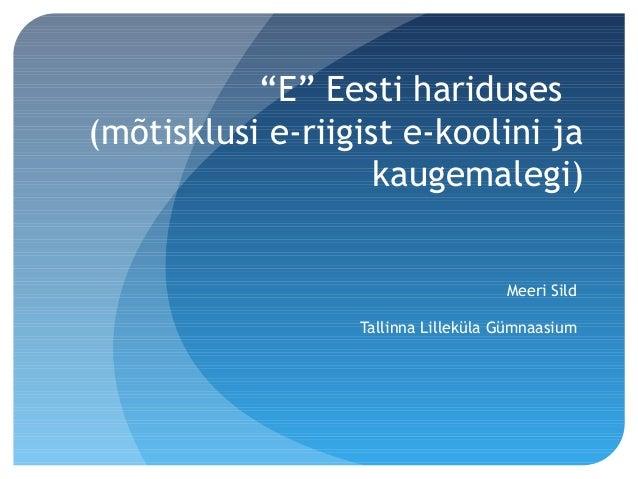 """""""E"""" Eesti hariduses (mõtisklusi e-riigist e-koolini ja kaugemalegi) Meeri Sild Tallinna Lilleküla Gümnaasium"""