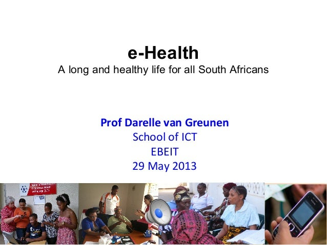 e-Health A long and healthy life for all South Africans  Prof	   Darelle	   van	   Greunen	    School	   of	   ICT	    EBE...
