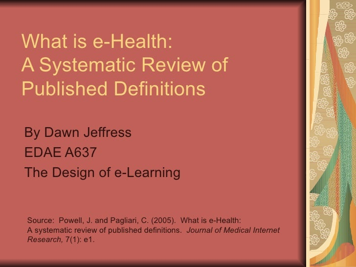What is e-Health:  A Systematic Review of Published Definitions By Dawn Jeffress EDAE A637 The Design of e-Learning Source...