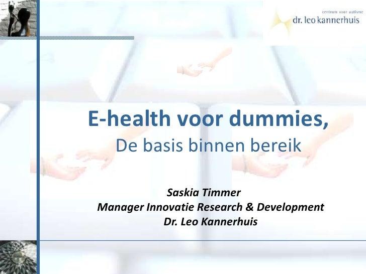 E-health voor dummies,<br />De basis binnenbereik<br />Saskia Timmer Manager Innovatie Research & DevelopmentDr. Leo Kanne...