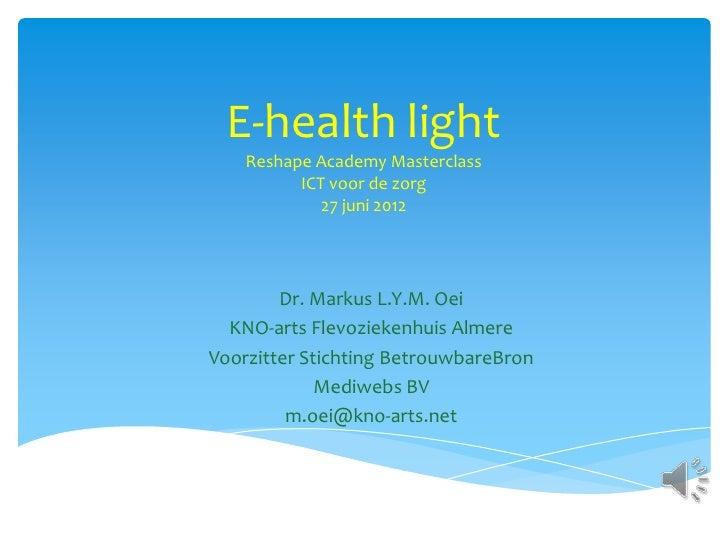 E-health light    Reshape Academy Masterclass          ICT voor de zorg             27 juni 2012        Dr. Markus L.Y.M. ...