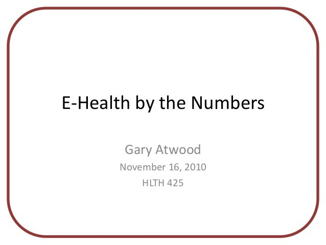 E-Health by the Numbers Gary Atwood November 16, 2010 HLTH 425