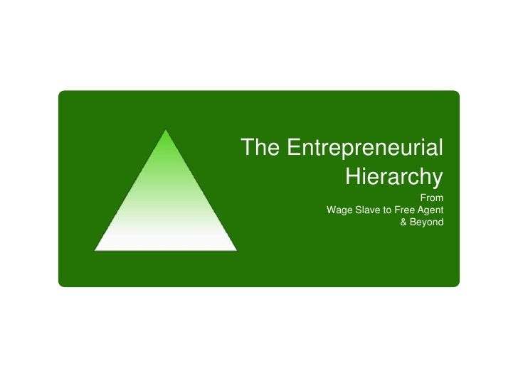 The Entrepreneurial Hierarchy <br />From <br />Wage Slave to Free Agent <br />& Beyond<br />