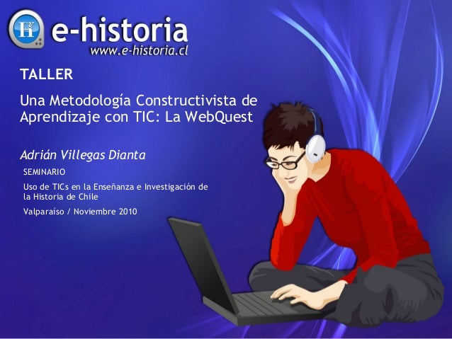 TALLER Una Metodología Constructivista de Aprendizaje con TIC: La WebQuest Adrián Villegas Dianta SEMINARIO Uso de TICs en...
