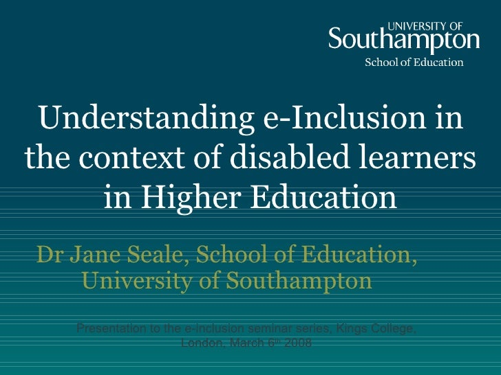 Understanding e-Inclusion in the context of disabled learners in Higher Education   Dr Jane Seale, School of Education, Un...
