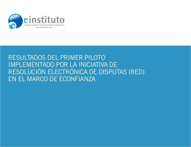 1.Resultados del Primer Pilotoimplementado por la Iniciativa deResolución Electrónica de Disputas (RED)en el marco de eCon...