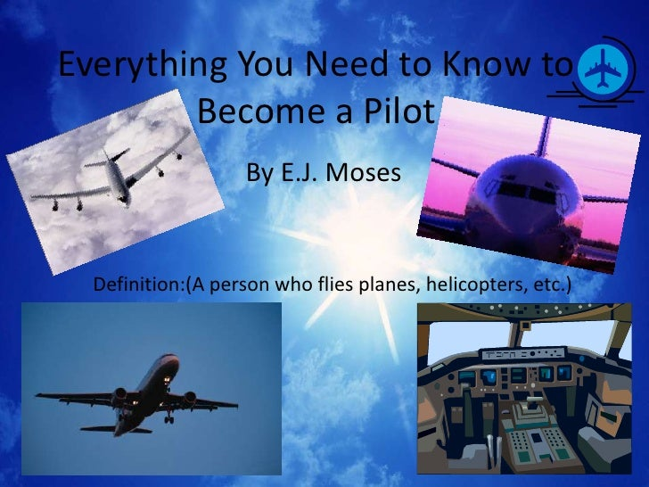 Everything You Need to Know to        Become a Pilot                    By E.J. Moses  Definition:(A person who flies plan...