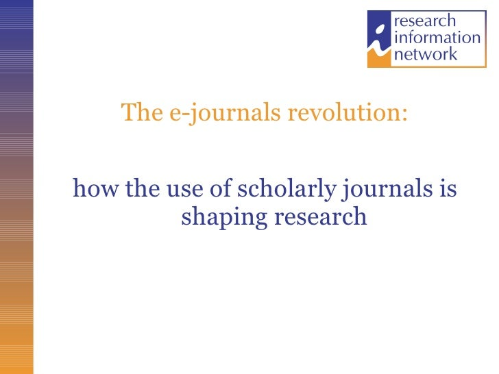 The e-journals revolution: <ul><li>how the use of scholarly journals is shaping research </li></ul>