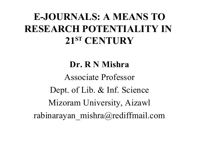 E-JOURNALS: A MEANS TO RESEARCH POTENTIALITY IN 21ST CENTURY Dr. R N Mishra Associate Professor Dept. of Lib. & Inf. Scien...