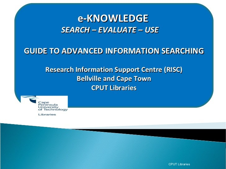 e-KNOWLEDGE          SEARCH – EVALUATE – USEGUIDE TO ADVANCED INFORMATION SEARCHING      Research Information Support Cent...