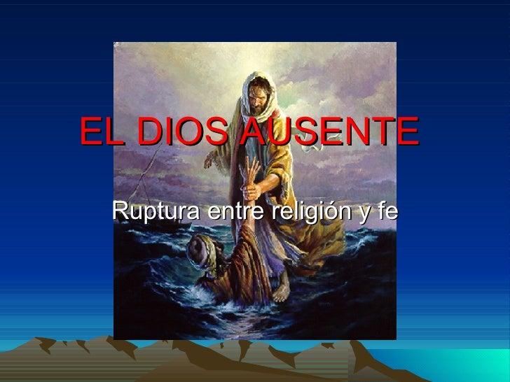 EL DIOS AUSENTE  Ruptura entre religión   y fe