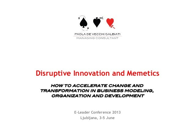 Disruptive Innovation and Memetics! how to accelerate change and transformation in business modeling, organization and dev...