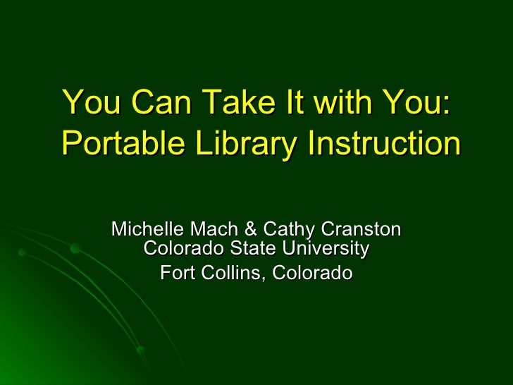 You Can Take It with You:  Portable Library Instruction Michelle Mach & Cathy Cranston Colorado State University Fort Coll...
