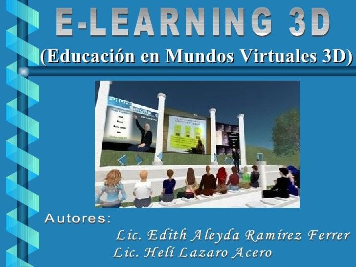 E-LEARNING 3D Autores: Lic. Edith Aleyda Ramírez Ferrer Lic. Helí Lazaro Acero (Educación en Mundos Virtuales 3D)