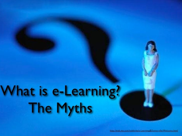 What is e-Learning?    The Myths                  http://web.me.com/nzlehrke/e-Learning@Somerville/Welcome.html