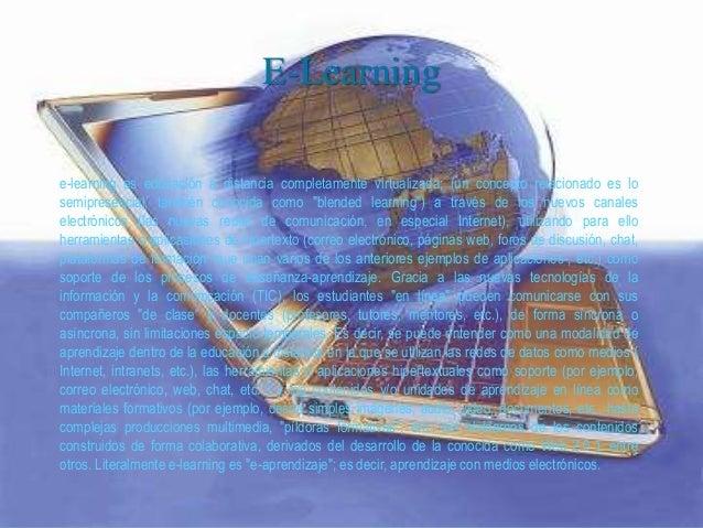 E-Learning e-learning es educación a distancia completamente virtualizada; (un concepto relacionado es lo semipresencial, ...