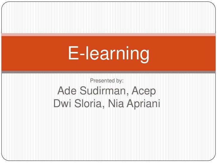 Presented by:Ade Sudirman, AcepDwi Sloria, Nia Apriani<br />E-learning<br />